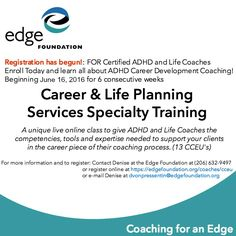 "What is Career & Life Planning Services Specialty Training?  Career & Life Planning Services Specialty Training is a 6-week distance training class designed to give ADHD Coaches the competencies, tools and expertise needed to assist clients in the ""career piece"" of the coaching process. Learn more at https://edgefoundation.org/coaches/cceu/"