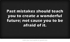 Past mistakes should teach you to create a wonderful future; not...