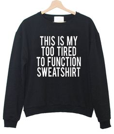 This Is My Too Tired To Function Sweatshirt - Funny Shirts - Ideas of Funny Shirts - This Is My Too Tired To Function Sweatshirt Sarcastic Shirts, Funny Shirt Sayings, T Shirts With Sayings, Funny Hoodies, Funny Sweatshirts, Funny Shirts, Funny Outfits, Cute Casual Outfits, Funny Clothes