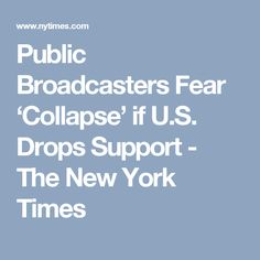 Public Broadcasters Fear 'Collapse' if U.S. Drops Support - The New York Times