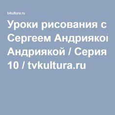 Уроки рисования с Сергеем Андриякой / Серия 10 / tvkultura.ru