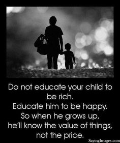 Do not educate your child to be rich, educate him to be happy