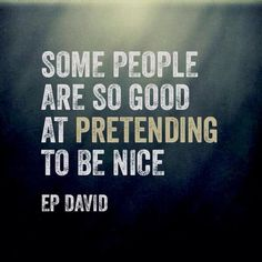 "Actually ALL ""being nice"" is pretend since it's a conscious decision and not a personality trait."