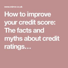 How to improve your credit score: The facts and myths about credit ratings…