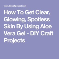 How To Get Clear, Glowing, Spotless Skin By Using Aloe Vera Gel - DIY Craft Projects
