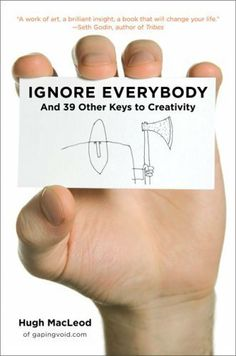 Ignore Everybody: and 39 Other Keys to Creativity by Hugh MacLeod, http://www.amazon.com/dp/B0026NBZFI/ref=cm_sw_r_pi_dp_vcWOqb0KEWE80