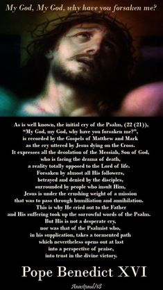 """As is well known, the initial cry of the Psalm 22, ""My God, my God, why have you forsaken me?"", is recorded by the Gospels of Matthew and Mark as the cry uttered by Jesus dying on the Cross (cf. Mt 27:46, Mk 15:34). It expresses all the desolation of the Messiah, Son of God...#mypic"