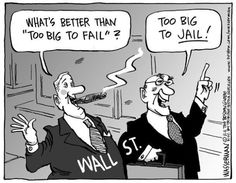 """What's better than, """"Too Big to Fail'?  Too Big to Jail!"""