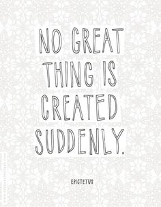 No great thing is created suddenly - Epictetus