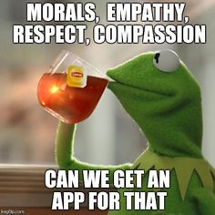 But Thats None Of My Business Meme | MORALS,  EMPATHY, RESPECT, COMPASSION CAN WE GET AN APP FOR THAT | image tagged in memes,but thats none of my business,kermit the frog | made w/ Imgflip meme maker