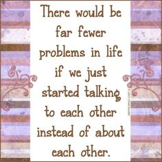 There would be far fewer problems in life...if we just started talking to each other.... instead of about each other..