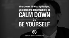 When people think too highly of you, you have the responsibility to calm down and be yourself. 30 Jack Ma Quotes on Entrepreneurship, Success, Failure and Competition
