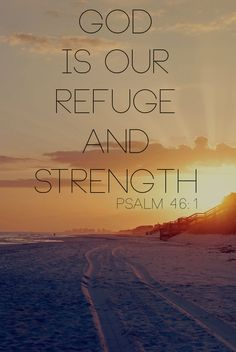 """God is our refuge and strength, an ever-present help in trouble""  (Psalm 46:1, NIV)."