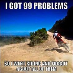 I got 99 problems, so I went riding and forgot about all of them. I got 99 problems, so I went riding and forgot about all of them. Dirtbike Memes, Motocross Quotes, Dirt Bike Quotes, Motorcycle Memes, Racing Quotes, Biker Quotes, Motocross Hoodies, Motorcycle Touring, Girl Motorcycle