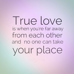 True love is when you're far away from each other and no one can take your place.