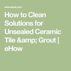 How to Clean Solutions for Unsealed Ceramic Tile & Grout | eHow