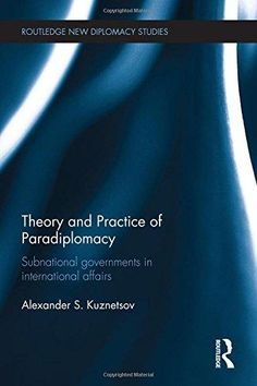 Theory and practice of paradiplomacy : subnational governments in international affairs / Alexander S. Kuznetsov.    Routledge, 2015