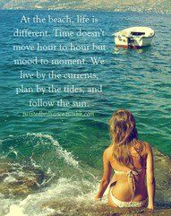 """...to live at the beach.  """"At the beach, life is different. Time doesn't move hour to hour but mood to moment. We live by the currents, plan by the tides and follow the sun."""""""