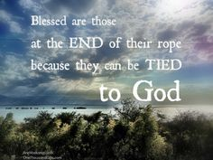 Blessed are those at the end of their rope because they can be tied to God.