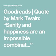 """Goodreads   Quote by Mark Twain: """"Sanity and happiness are an impossible combinat..."""""""
