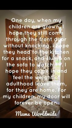 One day when my children are grown I hope they still come through the front door without knocking