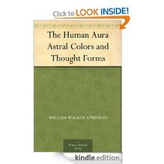 FREE April 13, 2013 - Amazon.com: The Human Aura Astral Colors and Thought Forms eBook: William Walker Atkinson: Kindle Store