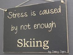 Stress Is Caused by Not Enough Skiing Sign - Skiing Winter Snow Sports or not enough SNOW!