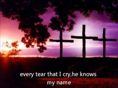 When I'm overwhelmed by the pain, can't see the light of day...I know I'll be just fine.  He knows my name - The McRaes