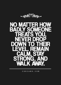 Repost : #QOTD - No Matter how badly someone treats you, never drop down to their level. Remain calm, stay strong, and walk away.
