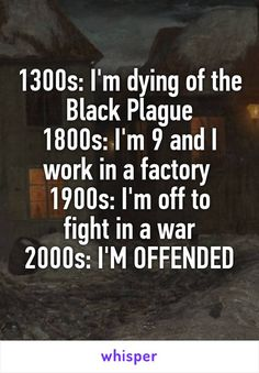 1300s: I'm dying of the Black Plague 1800s: I'm 9 and I work in a factory 1900s: I'm off to fight in a war 2000s: I'M OFFENDED