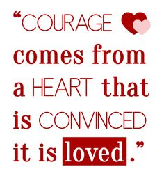 """Beth Moore quote """"Courage comes from a heart that is convinced it is loved"""". I love this so much!!"""