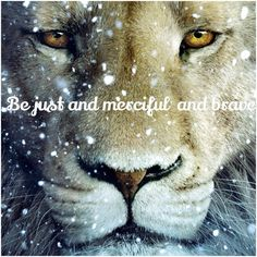 """Be just and merciful and brave."" ~Aslan to the King and Queen of Narnia (The Magician's Nephew)"