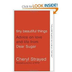 Tiny Beautiful Things: Advice on Love and Life from Dear Sugar.. AMAZING book that I'm currently reading :)