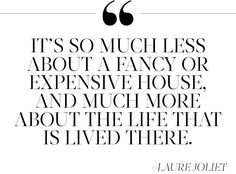 """""""It's so much less about a fancy or expensive house, and much more about the life that is lived there."""" —Laure Joliet"""
