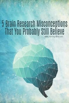 5 Brain Research Misconceptions That You Probably Still Believe