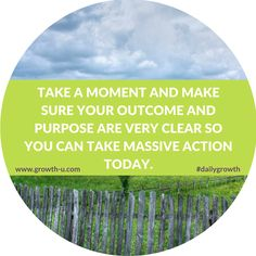 Take a moment and make sure your outcome and purpose are very clear so you can take massive action today.