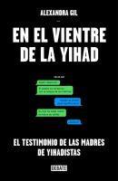 En el vientre de la yihad : el testimonio de las madres de yihadistas / Alexandra Gil
