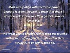 Most rarely align with their true power because it seems illogical to them that there is power in relaxation, in letting go, or in love or joy or bliss. We want you to breathe rather than try, to relax rather than offer effort, to smile rather than struggle, to be rather than do. Abraham