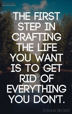 The first step in crafting the life you want is to get rid of everything you dont