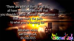 """There are a lot of things that you all have convinced yourself that you shouldn't allow yourself to experience that are really the path to what you're looking for."" Abraham Hicks, San Diego CA, 01/10/2015"