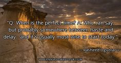 Quote of the day: Q: When is the perfect time? A: Who can say, but probably somewhere between haste and delay - and it's usually most wise to start today. - Rasheed Ogunlaru  ► View quote in www.inspirationalquotesuk.co.uk/63474  ► Customize image www.inspirationalquotesuk.co.uk/customize-image/63474/600x315  ► More quotes in www.inspirationalquotesuk.co.uk  #InspirationalQuotes #QuoteOfTheDay #Quotes #Inspirational