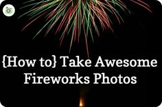 Capturing Childhood » {How To} Take Awesome Fireworks Shots
