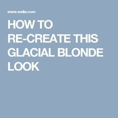 HOW TO RE-CREATE THIS GLACIAL BLONDE LOOK