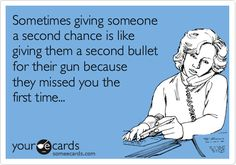 Funny Breakup Ecard: Sometimes giving someone a second chance is like giving them a second bullet for their gun because they missed you the first time...