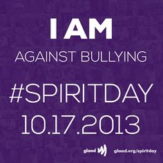 I am against bullying and I'm going purple for #SpiritDay 10/17 (27 photos)   I am ___________ and against bullying. SHARE one of these graphics if you're against bullying and are wearing purple on #SpiritDay 10/17! Change your profile pics now at http://glaad.org/spiritday to show your support for LGBT youth!