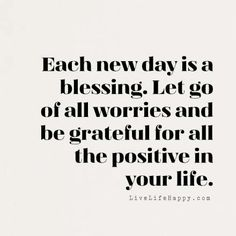 """Each new day is a blessing. Let go of all worries and be grateful for all the positive in your life."" LiveLifeHappy.com"