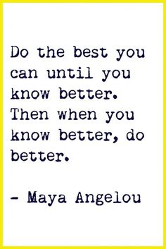 Do the best you can until you know better. Then when you know better, do better. - Maya Angelou
