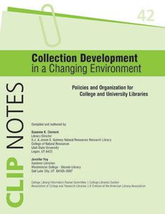 ClipNote 42: Collection Development in a Changing Environment: Policies and Organization for College and University Libraries  Compiled and Authored by Susanne K. Clement and Jennifer M. Foy ISBN-13: 978-0-8389-8553-3