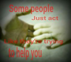 Some people just act like they're trying to help you