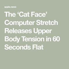 The 'Cat Face' Computer Stretch Releases Upper Body Tension in 60 Seconds Flat Stretch Armstrong, Well And Good, Cat Face, Upper Body, Stretches, Wellness, Exercise, Flat, Health